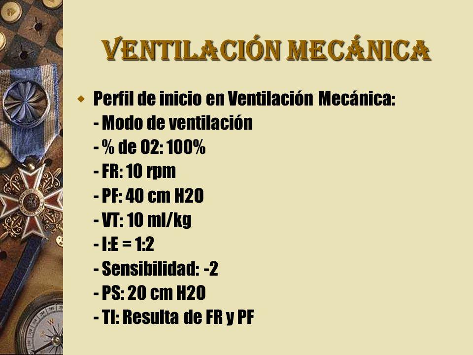VENTILACIÓN MECÁNICA Perfil de inicio en Ventilación Mecánica: - Modo de ventilación - % de O2: 100% - FR: 10 rpm - PF: 40 cm H2O - VT: 10 ml/kg - I:E = 1:2 - Sensibilidad: -2 - PS: 20 cm H2O - TI: Resulta de FR y PF