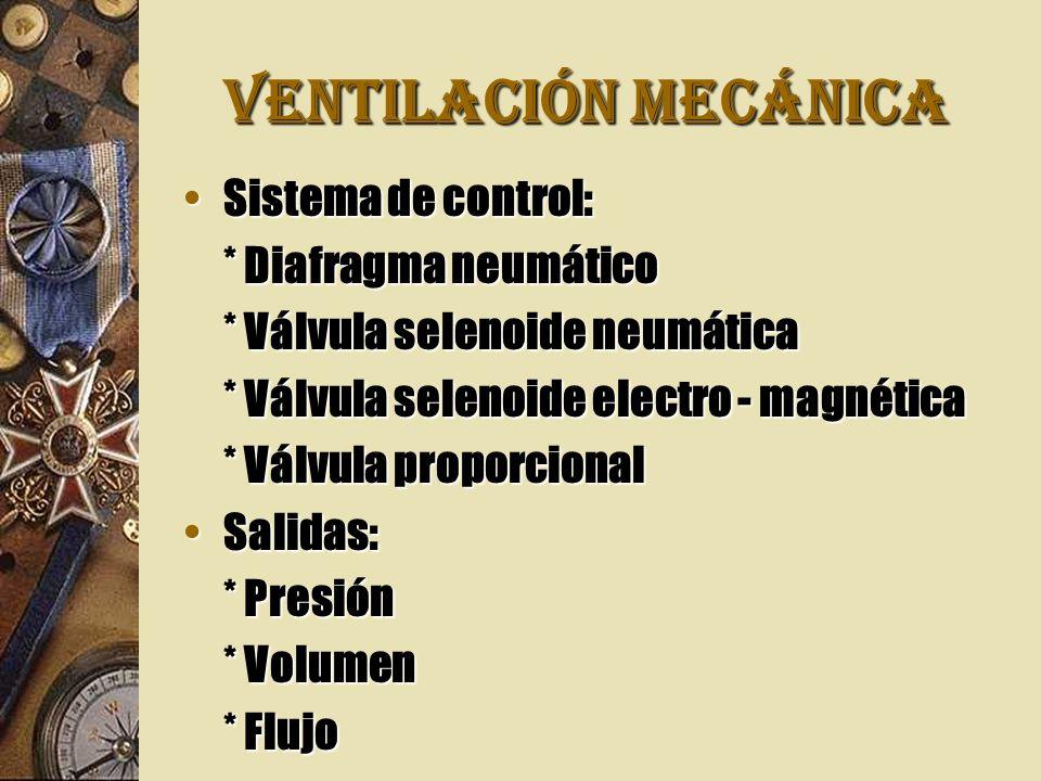 VENTILACIÓN MECÁNICA Sistema de control:Sistema de control: * Diafragma neumático * Válvula selenoide neumática * Válvula selenoide electro - magnética * Válvula proporcional Salidas:Salidas: * Presión * Volumen * Flujo