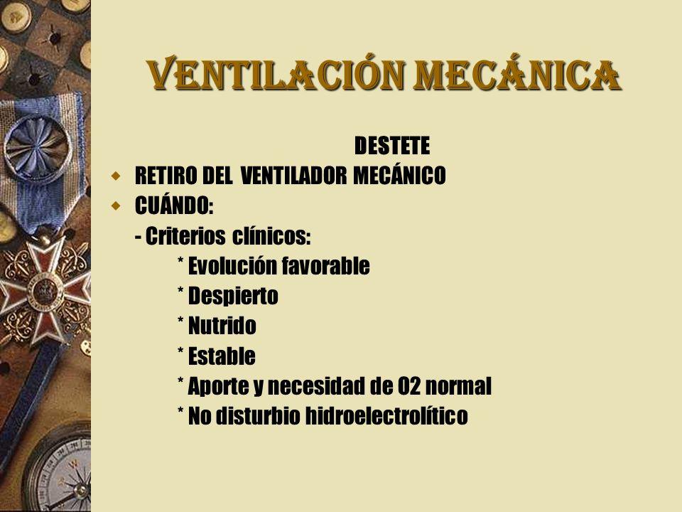 VENTILACIÓN MECÁNICA DESTETE RETIRO DEL VENTILADOR MECÁNICO CUÁNDO: - Criterios clínicos: * Evolución favorable * Despierto * Nutrido * Estable * Aporte y necesidad de O2 normal * No disturbio hidroelectrolítico