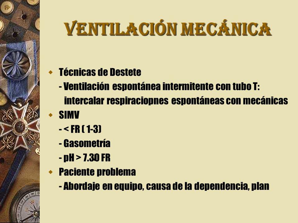 VENTILACIÓN MECÁNICA Técnicas de Destete - Ventilación espontánea intermitente con tubo T: intercalar respiraciopnes espontáneas con mecánicas SIMV - < FR ( 1-3) - Gasometría - pH > 7.30 FR Paciente problema - Abordaje en equipo, causa de la dependencia, plan