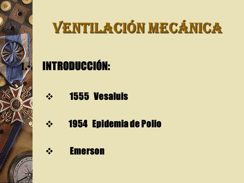 VENTILACIÓN MECÁNICA I.-INTRODUCCIÓN: 1555 Vesaluis 1954 Epidemia de Polio Emerson