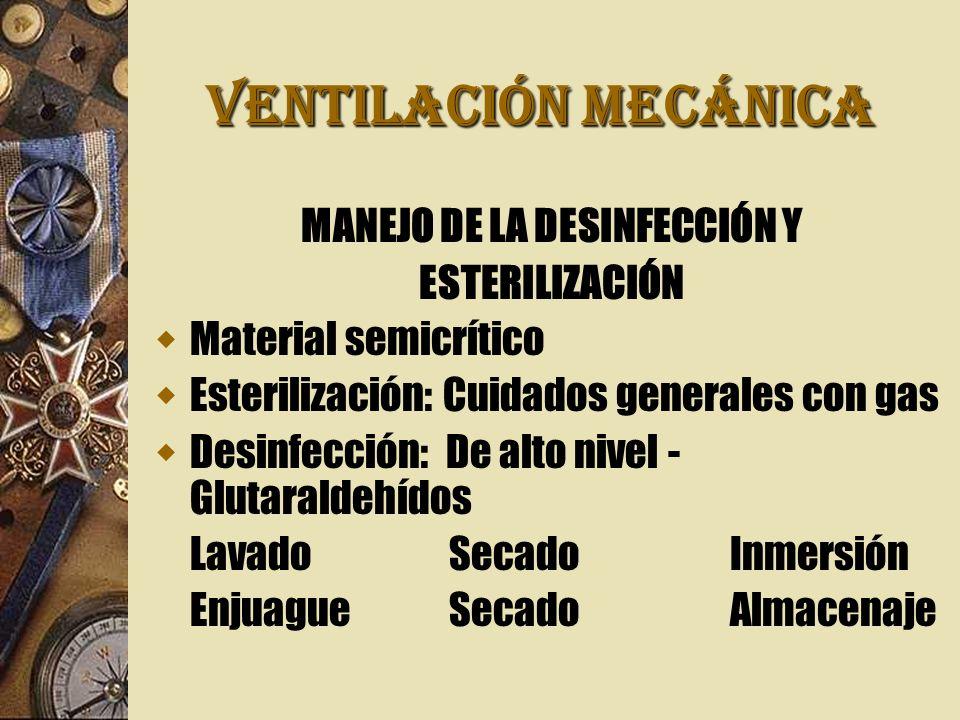 VENTILACIÓN MECÁNICA MANEJO DE LA DESINFECCIÓN Y ESTERILIZACIÓN Material semicrítico Esterilización: Cuidados generales con gas Desinfección: De alto