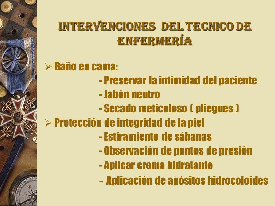 INTERVENCIONES Del TECNICO DE ENFERMERÍA Baño en cama: - Preservar la intimidad del paciente - Jabón neutro - Secado meticuloso ( pliegues ) Protecció