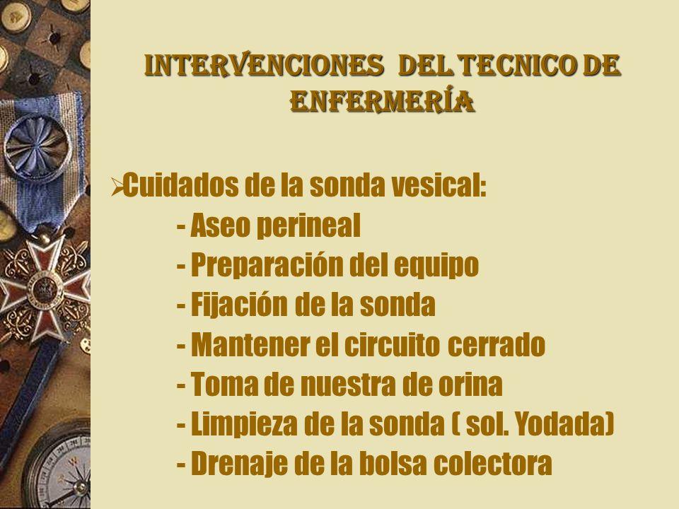 INTERVENCIONES Del TECNICO DE ENFERMERÍA Cuidados de la sonda vesical: - Aseo perineal - Preparación del equipo - Fijación de la sonda - Mantener el c