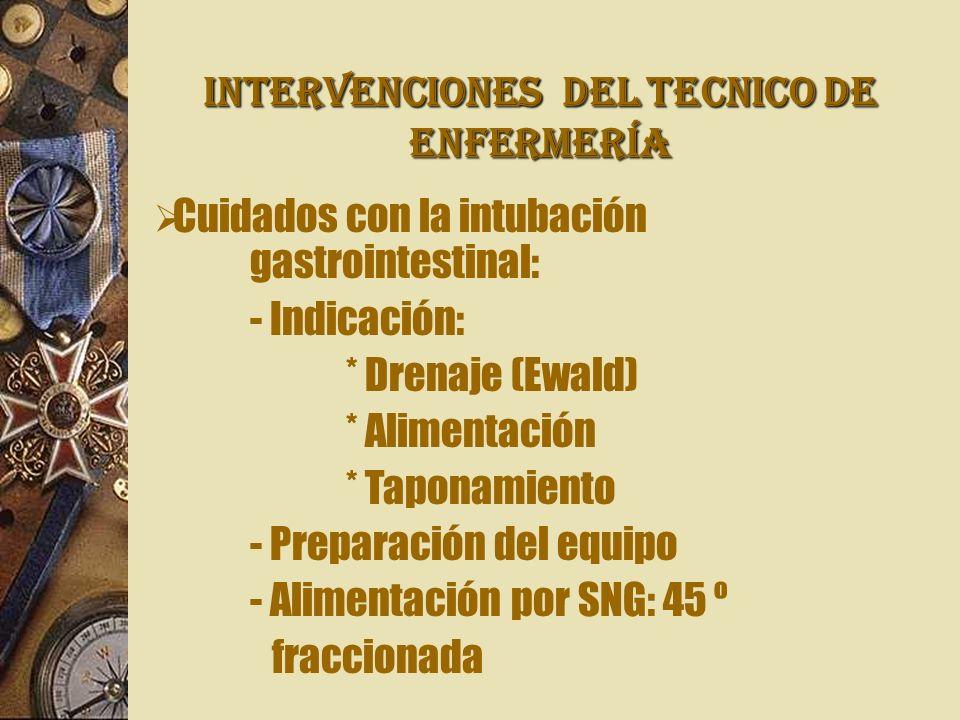INTERVENCIONES Del TECNICO DE ENFERMERÍA Cuidados con la intubación gastrointestinal: - Indicación: * Drenaje (Ewald) * Alimentación * Taponamiento - Preparación del equipo - Alimentación por SNG: 45 º fraccionada