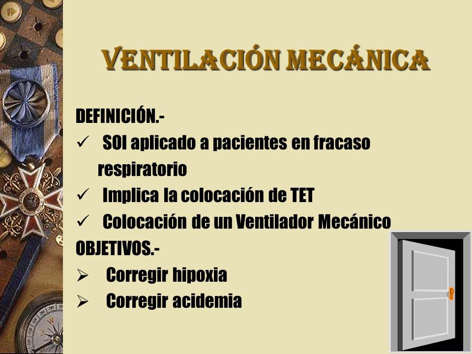 VENTILACIÓN MECÁNICA DEFINICIÓN.- SOI aplicado a pacientes en fracaso respiratorio Implica la colocación de TET Colocación de un Ventilador Mecánico OBJETIVOS.- Corregir hipoxia Corregir acidemia