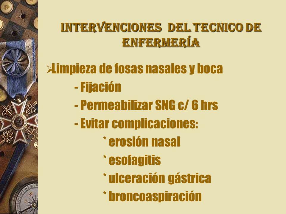 INTERVENCIONES Del TECNICO DE ENFERMERÍA Limpieza de fosas nasales y boca - Fijación - Permeabilizar SNG c/ 6 hrs - Evitar complicaciones: * erosión nasal * esofagitis * ulceración gástrica * broncoaspiración