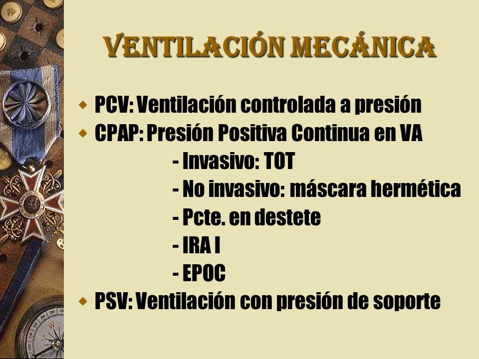 VENTILACIÓN MECÁNICA PCV: Ventilación controlada a presión CPAP: Presión Positiva Continua en VA - Invasivo: TOT - No invasivo: máscara hermética - Pc