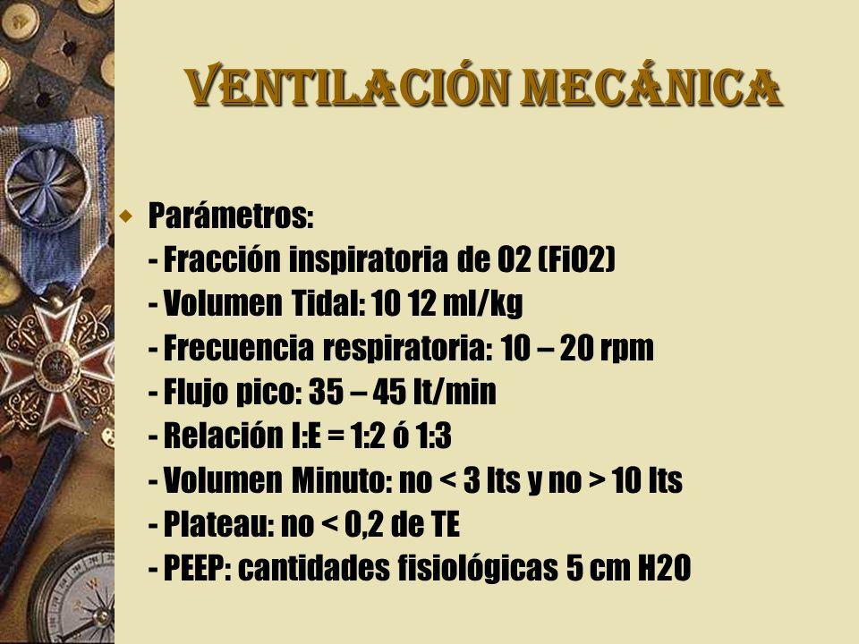 VENTILACIÓN MECÁNICA Parámetros: - Fracción inspiratoria de O2 (FiO2) - Volumen Tidal: 10 12 ml/kg - Frecuencia respiratoria: 10 – 20 rpm - Flujo pico: 35 – 45 lt/min - Relación I:E = 1:2 ó 1:3 - Volumen Minuto: no 10 lts - Plateau: no < 0,2 de TE - PEEP: cantidades fisiológicas 5 cm H2O