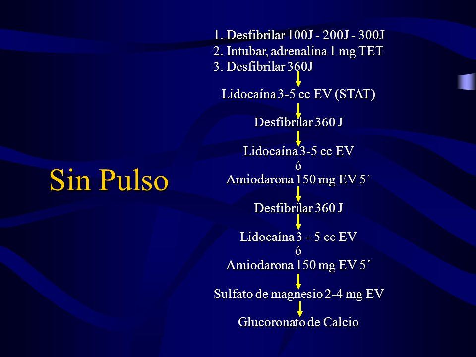 Sin Pulso 1. Desfibrilar 100J - 200J - 300J 2. Intubar, adrenalina 1 mg TET 3. Desfibrilar 360J Lidocaína 3-5 cc EV (STAT) Desfibrilar 360 J Lidocaína