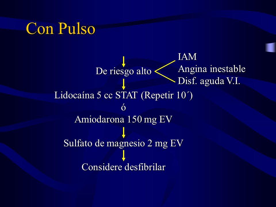 Con Pulso De riesgo alto Lidocaína 5 cc STAT (Repetir 10´) ó Amiodarona 150 mg EV Sulfato de magnesio 2 mg EV Considere desfibrilar IAM Angina inestab