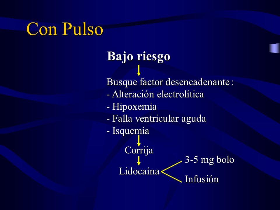 Con Pulso Bajo riesgo Busque factor desencadenante : - Alteración electrolítica - Hipoxemia - Falla ventricular aguda - Isquemia Corrija Lidocaína 3-5