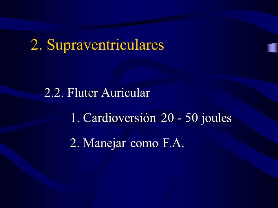 2. Supraventriculares 2.2. Fluter Auricular 2.2. Fluter Auricular 1. Cardioversión 20 - 50 joules 1. Cardioversión 20 - 50 joules 2. Manejar como F.A.