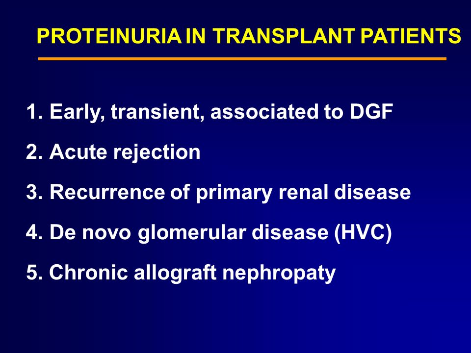 PROTEINURIA IN TRANSPLANT PATIENTS 1.Early, transient, associated to DGF 2.Acute rejection 3.Recurrence of primary renal disease 4.De novo glomerular