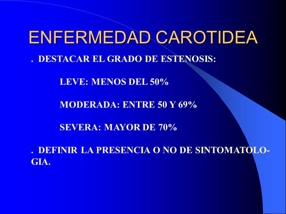 ENFERMEDAD CAROTIDEA. DESTACAR EL GRADO DE ESTENOSIS: LEVE: MENOS DEL 50% MODERADA: ENTRE 50 Y 69% SEVERA: MAYOR DE 70%. DEFINIR LA PRESENCIA O NO DE