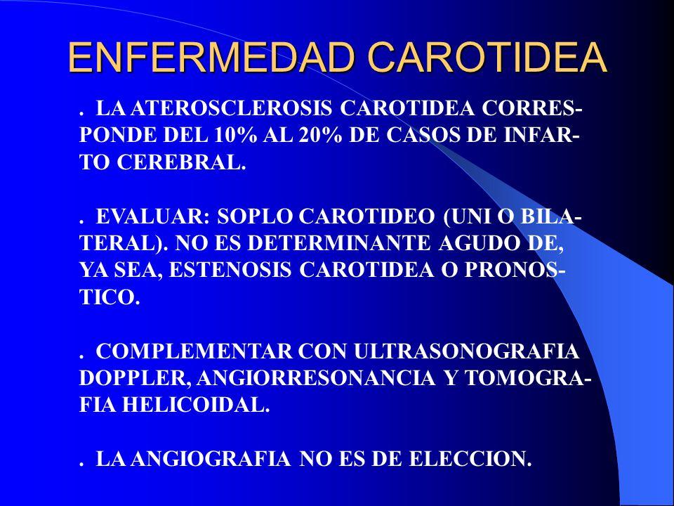 ENFERMEDAD CAROTIDEA. LA ATEROSCLEROSIS CAROTIDEA CORRES- PONDE DEL 10% AL 20% DE CASOS DE INFAR- TO CEREBRAL.. EVALUAR: SOPLO CAROTIDEO (UNI O BILA-