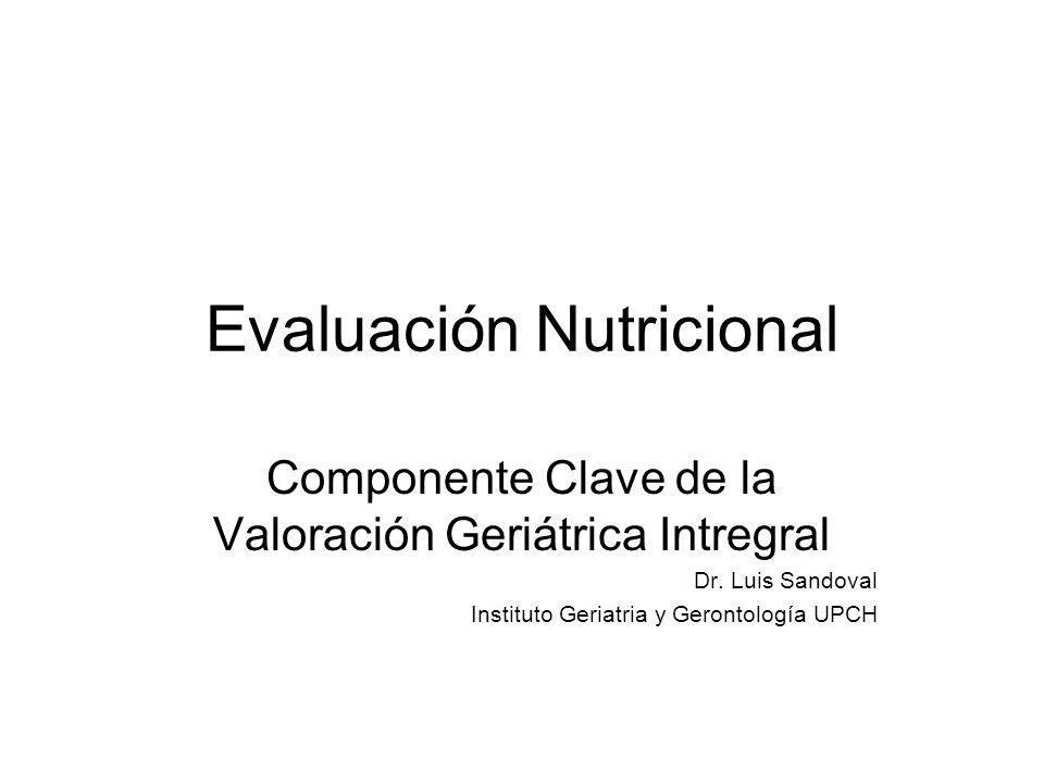 Evaluación Nutricional Componente Clave de la Valoración Geriátrica Intregral Dr. Luis Sandoval Instituto Geriatria y Gerontología UPCH