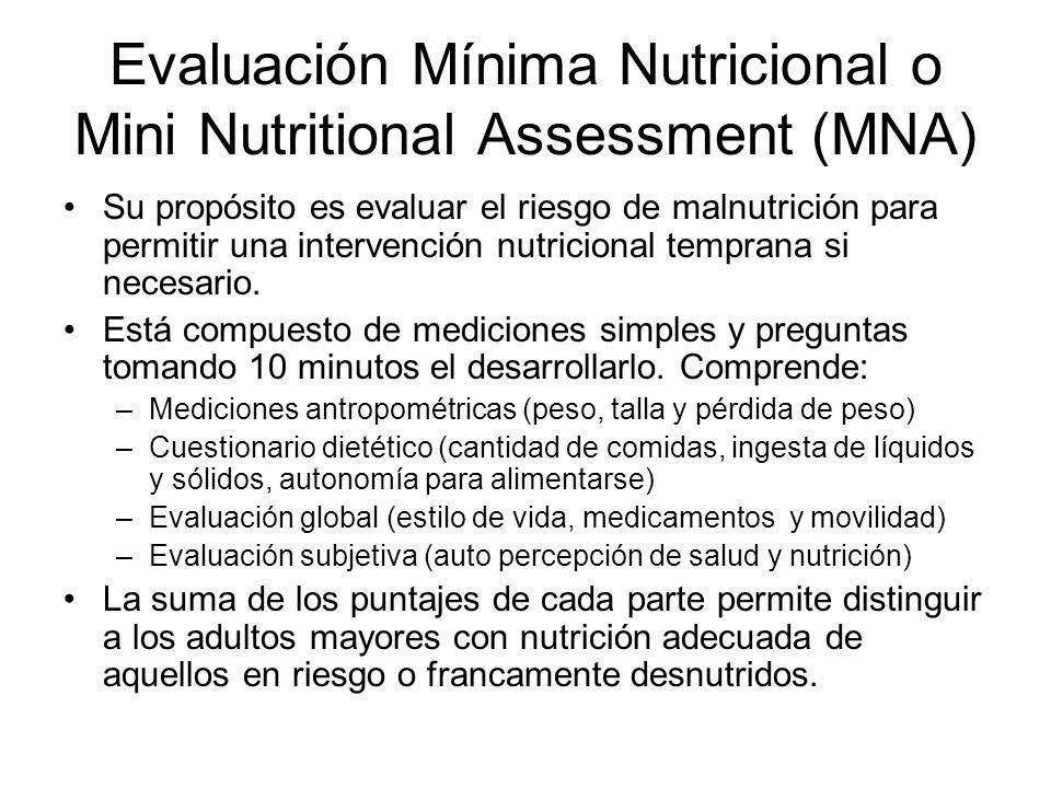 Evaluación Mínima Nutricional o Mini Nutritional Assessment (MNA) Su propósito es evaluar el riesgo de malnutrición para permitir una intervención nut