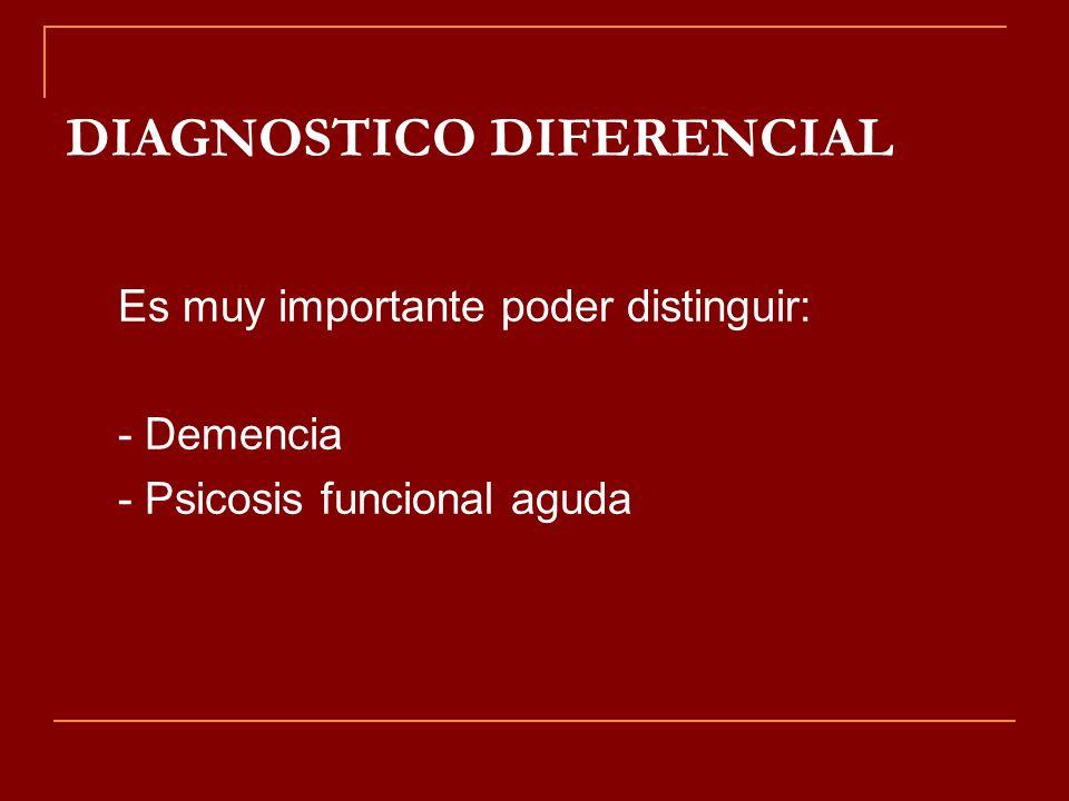 DIAGNOSTICO DIFERENCIAL Es muy importante poder distinguir: - Demencia - Psicosis funcional aguda