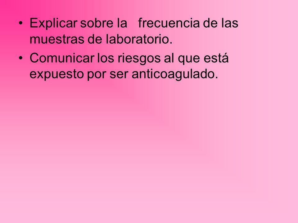 Explicar sobre la frecuencia de las muestras de laboratorio. Comunicar los riesgos al que está expuesto por ser anticoagulado.