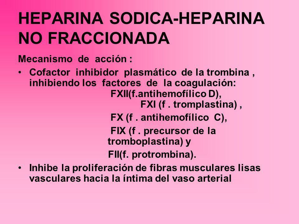 HEPARINA SODICA-HEPARINA NO FRACCIONADA Mecanismo de acción : Cofactor inhibidor plasmático de la trombina, inhibiendo los factores de la coagulación: