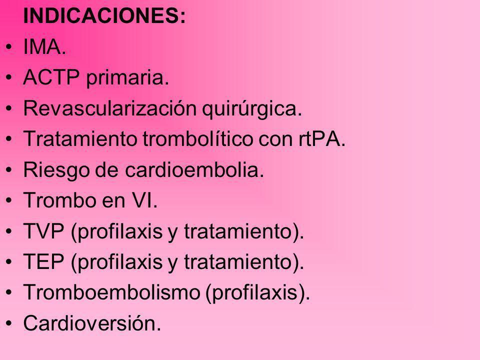INDICACIONES: IMA. ACTP primaria. Revascularización quirúrgica. Tratamiento trombolítico con rtPA. Riesgo de cardioembolia. Trombo en VI. TVP (profila