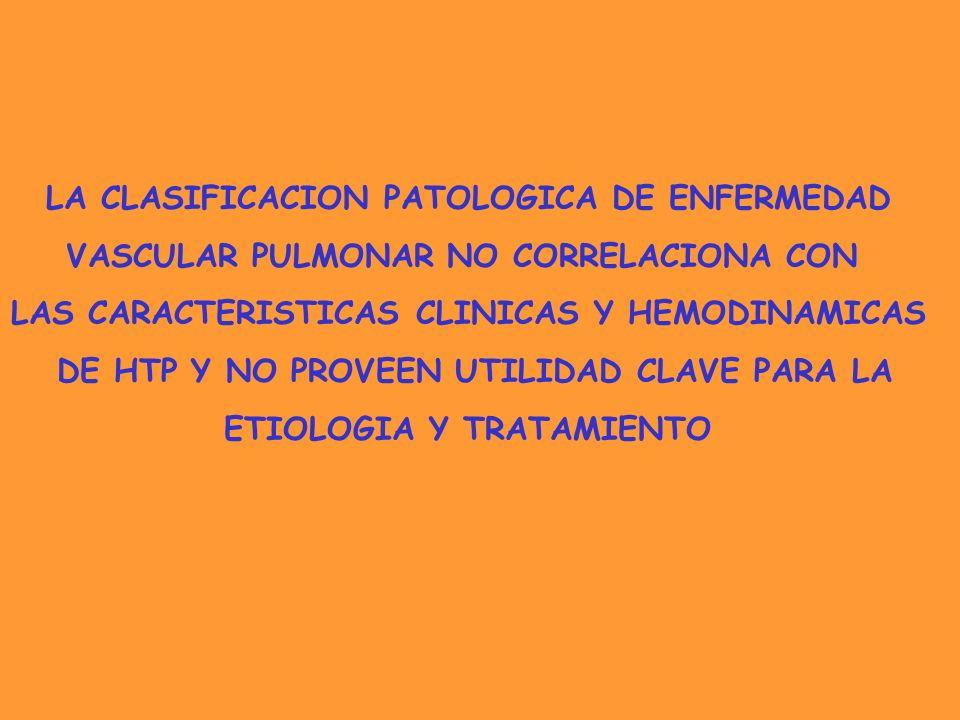 LA CLASIFICACION PATOLOGICA DE ENFERMEDAD VASCULAR PULMONAR NO CORRELACIONA CON LAS CARACTERISTICAS CLINICAS Y HEMODINAMICAS DE HTP Y NO PROVEEN UTILI