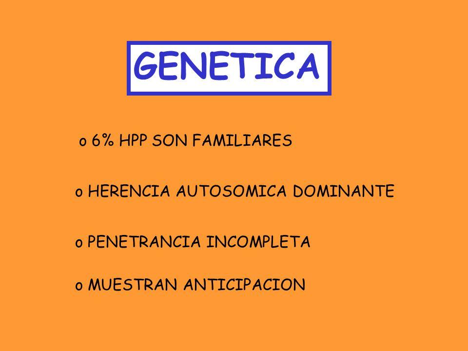 GENETICA o 6% HPP SON FAMILIARES o HERENCIA AUTOSOMICA DOMINANTE o PENETRANCIA INCOMPLETA o MUESTRAN ANTICIPACION