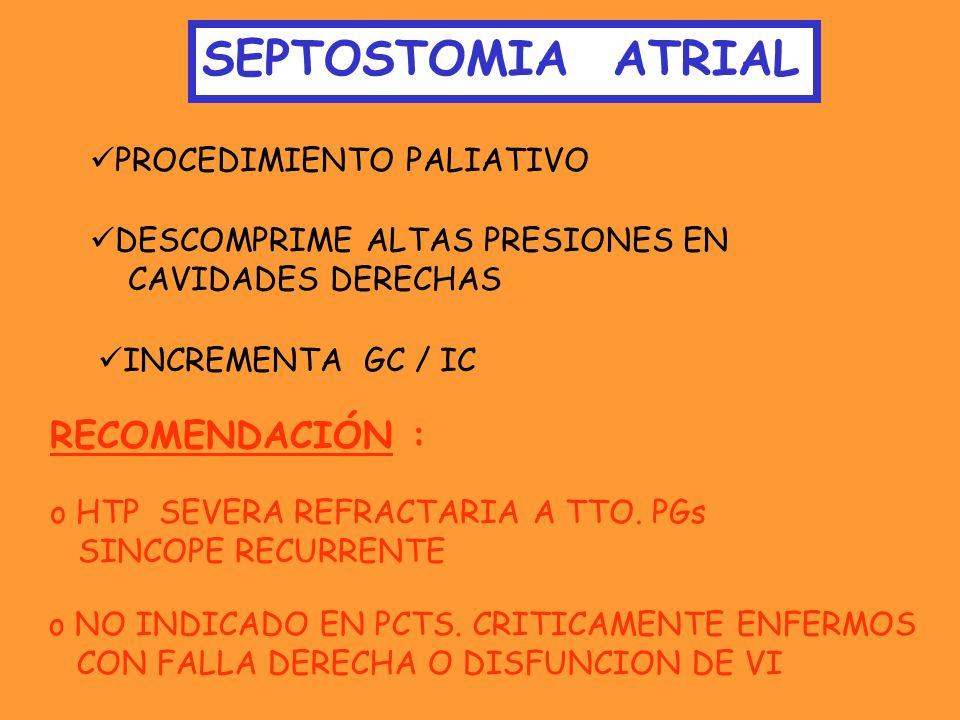 SEPTOSTOMIA ATRIAL PROCEDIMIENTO PALIATIVO DESCOMPRIME ALTAS PRESIONES EN CAVIDADES DERECHAS INCREMENTA GC / IC RECOMENDACIÓN : o HTP SEVERA REFRACTAR
