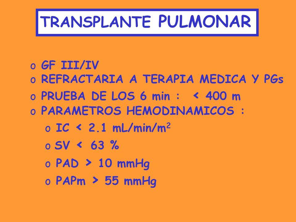 TRANSPLANTE PULMONAR o GF III/IV o REFRACTARIA A TERAPIA MEDICA Y PGs o PRUEBA DE LOS 6 min : < 400 m o PARAMETROS HEMODINAMICOS : o IC < 2.1 mL/min/m