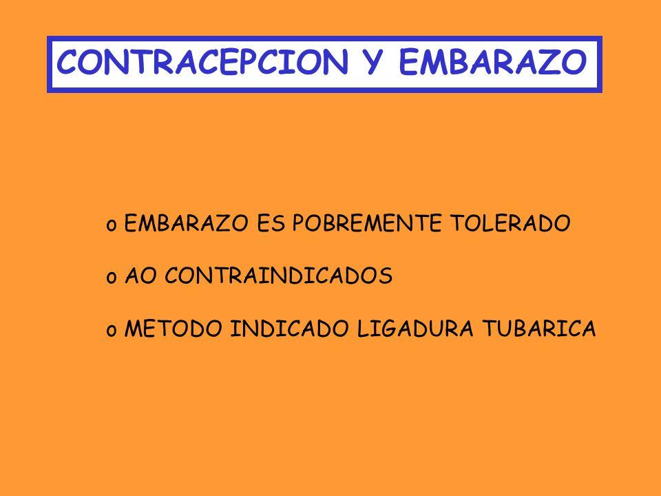 CONTRACEPCION Y EMBARAZO o EMBARAZO ES POBREMENTE TOLERADO o AO CONTRAINDICADOS o METODO INDICADO LIGADURA TUBARICA