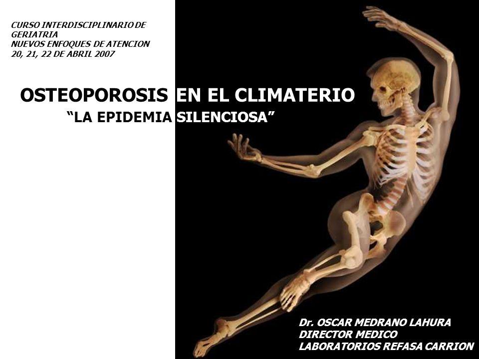 OSTEOPOROSIS EN EL CLIMATERIO Dr. OSCAR MEDRANO LAHURA DIRECTOR MEDICO LABORATORIOS REFASA CARRION LA EPIDEMIA SILENCIOSA CURSO INTERDISCIPLINARIO DE