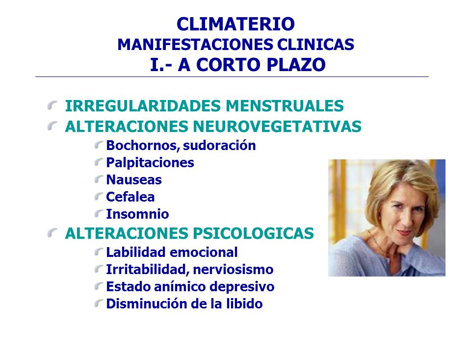 CLIMATERIO MANIFESTACIONES CLINICAS I.- A CORTO PLAZO IRREGULARIDADES MENSTRUALES ALTERACIONES NEUROVEGETATIVAS Bochornos, sudoración Palpitaciones Na