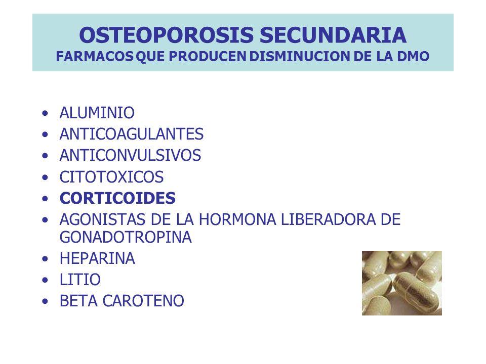 OSTEOPOROSIS SECUNDARIA FARMACOS QUE PRODUCEN DISMINUCION DE LA DMO ALUMINIO ANTICOAGULANTES ANTICONVULSIVOS CITOTOXICOS CORTICOIDES AGONISTAS DE LA H