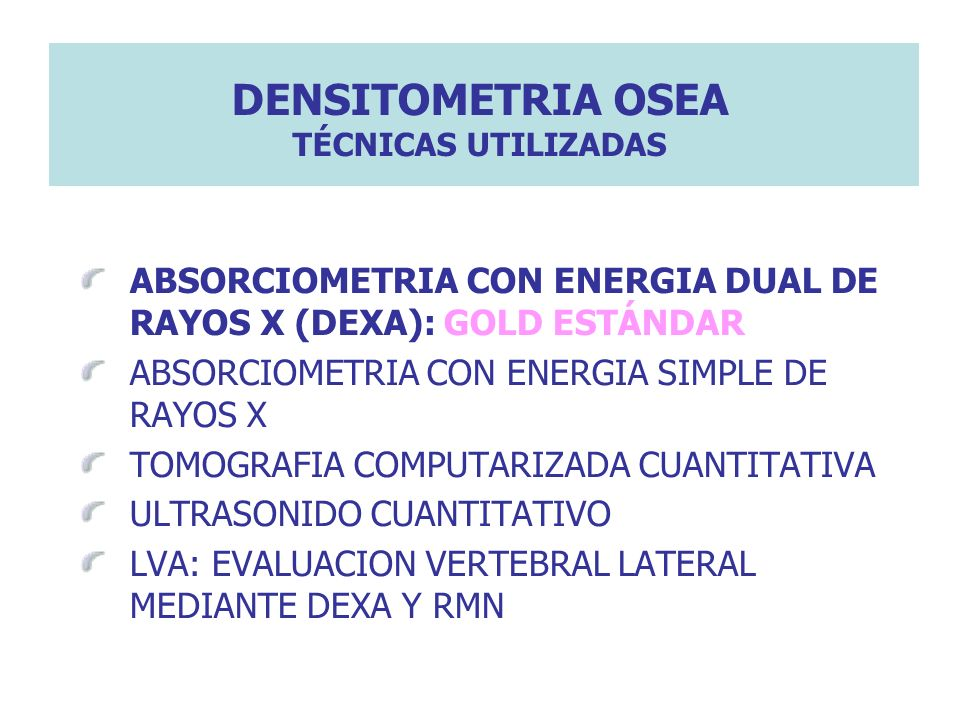 DENSITOMETRIA OSEA TÉCNICAS UTILIZADAS ABSORCIOMETRIA CON ENERGIA DUAL DE RAYOS X (DEXA): GOLD ESTÁNDAR ABSORCIOMETRIA CON ENERGIA SIMPLE DE RAYOS X T