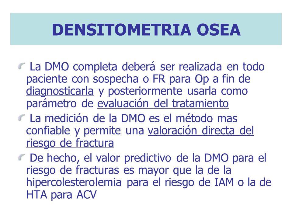 DENSITOMETRIA OSEA La DMO completa deberá ser realizada en todo paciente con sospecha o FR para Op a fin de diagnosticarla y posteriormente usarla com