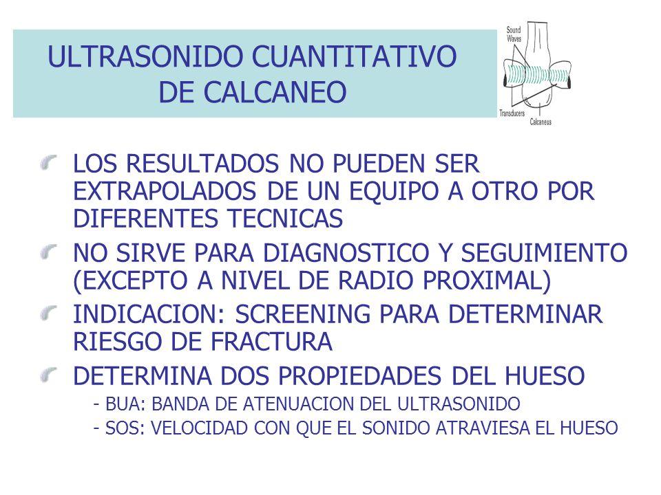 ULTRASONIDO CUANTITATIVO DE CALCANEO LOS RESULTADOS NO PUEDEN SER EXTRAPOLADOS DE UN EQUIPO A OTRO POR DIFERENTES TECNICAS NO SIRVE PARA DIAGNOSTICO Y