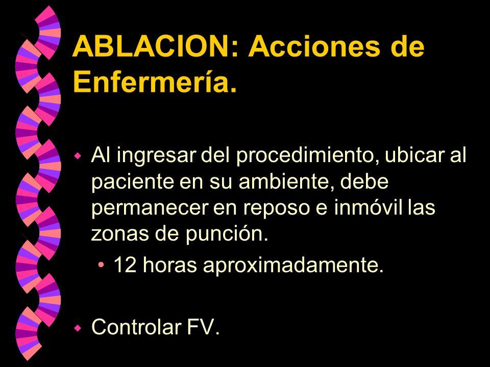ABLACION: Acciones de Enfermería. w Al ingresar del procedimiento, ubicar al paciente en su ambiente, debe permanecer en reposo e inmóvil las zonas de