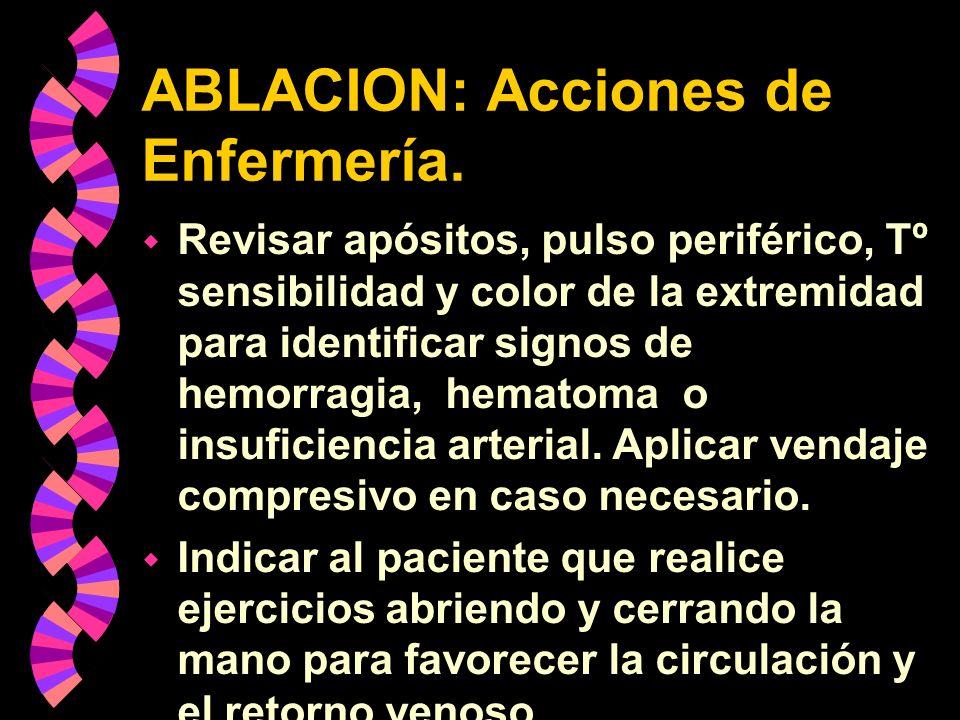 ABLACION: Acciones de Enfermería. w Revisar apósitos, pulso periférico, Tº sensibilidad y color de la extremidad para identificar signos de hemorragia
