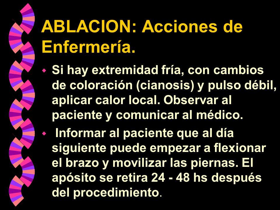 ABLACION: Acciones de Enfermería. w Si hay extremidad fría, con cambios de coloración (cianosis) y pulso débil, aplicar calor local. Observar al pacie