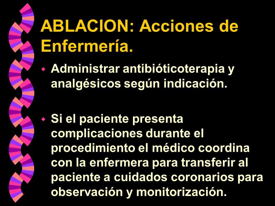 ABLACION: Acciones de Enfermería. w Administrar antibióticoterapia y analgésicos según indicación. w Si el paciente presenta complicaciones durante el