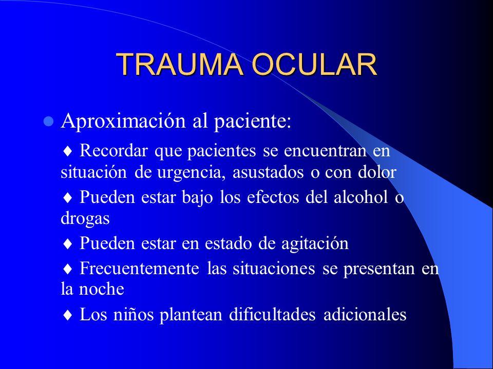 TRAUMA OCULAR Aproximación al paciente: Recordar que pacientes se encuentran en situación de urgencia, asustados o con dolor Pueden estar bajo los efe