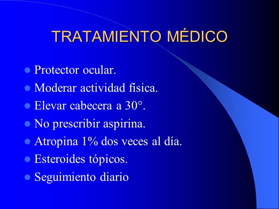 TRATAMIENTO MÉDICO Protector ocular. Moderar actividad física. Elevar cabecera a 30°. No prescribir aspirina. Atropina 1% dos veces al día. Esteroides