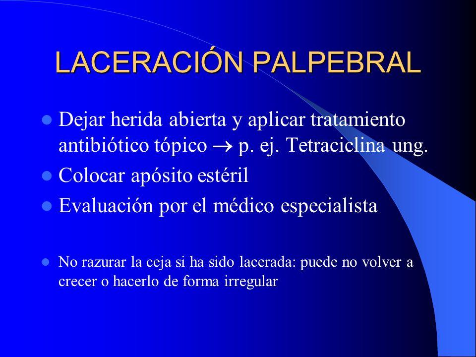 LACERACIÓN PALPEBRAL Dejar herida abierta y aplicar tratamiento antibiótico tópico p. ej. Tetraciclina ung. Colocar apósito estéril Evaluación por el