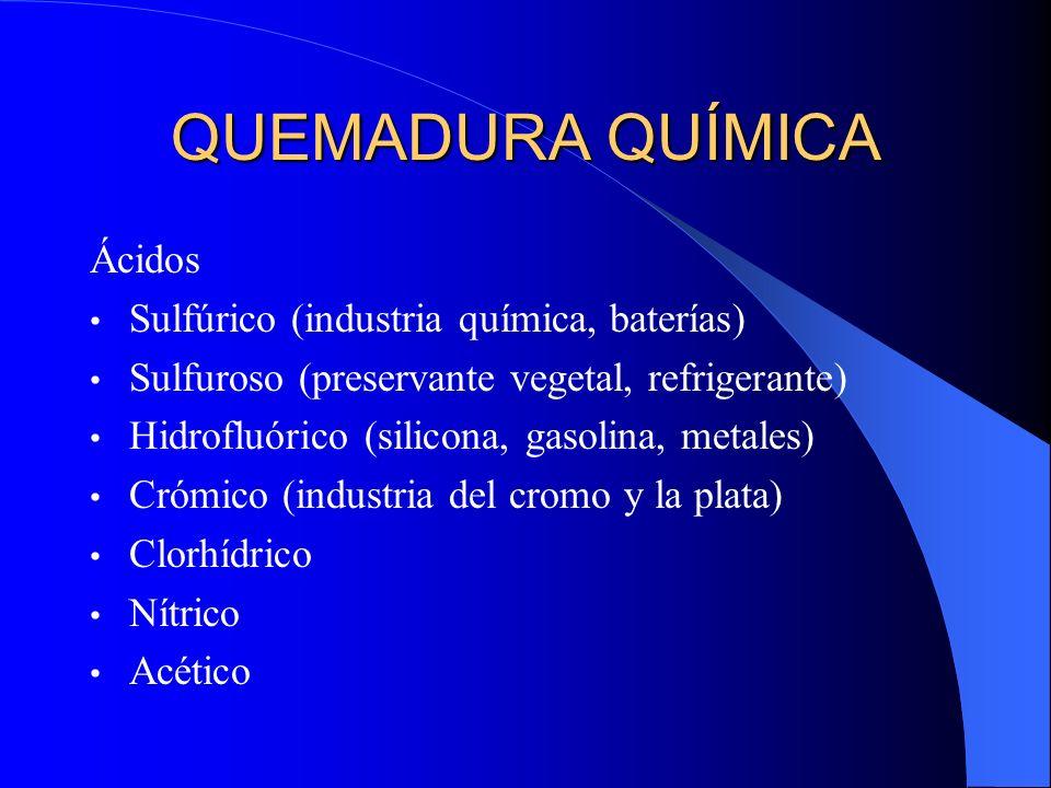 QUEMADURA QUÍMICA Ácidos Sulfúrico (industria química, baterías) Sulfuroso (preservante vegetal, refrigerante) Hidrofluórico (silicona, gasolina, meta