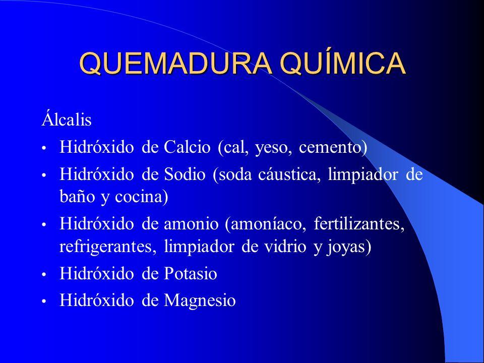QUEMADURA QUÍMICA Álcalis Hidróxido de Calcio (cal, yeso, cemento) Hidróxido de Sodio (soda cáustica, limpiador de baño y cocina) Hidróxido de amonio