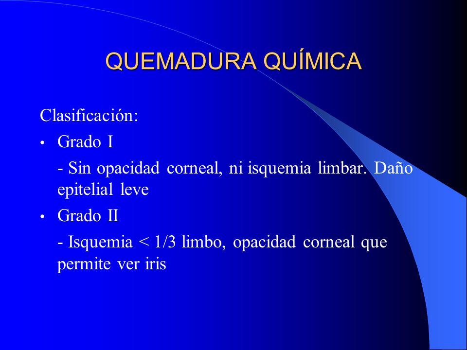 QUEMADURA QUÍMICA Clasificación: Grado I - Sin opacidad corneal, ni isquemia limbar. Daño epitelial leve Grado II - Isquemia < 1/3 limbo, opacidad cor