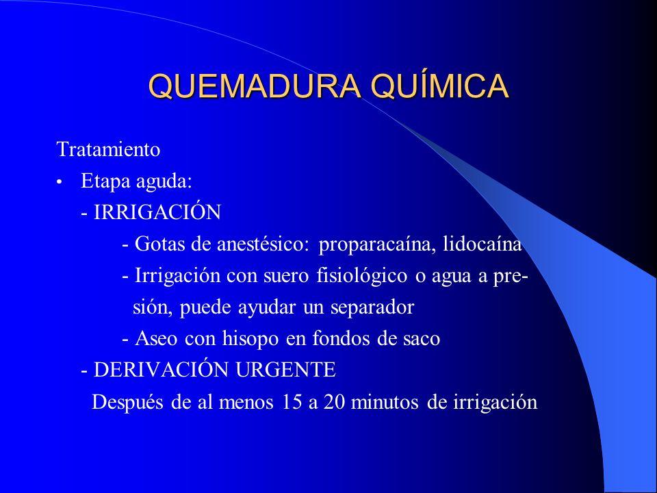QUEMADURA QUÍMICA Tratamiento Etapa aguda: - IRRIGACIÓN - Gotas de anestésico: proparacaína, lidocaína - Irrigación con suero fisiológico o agua a pre
