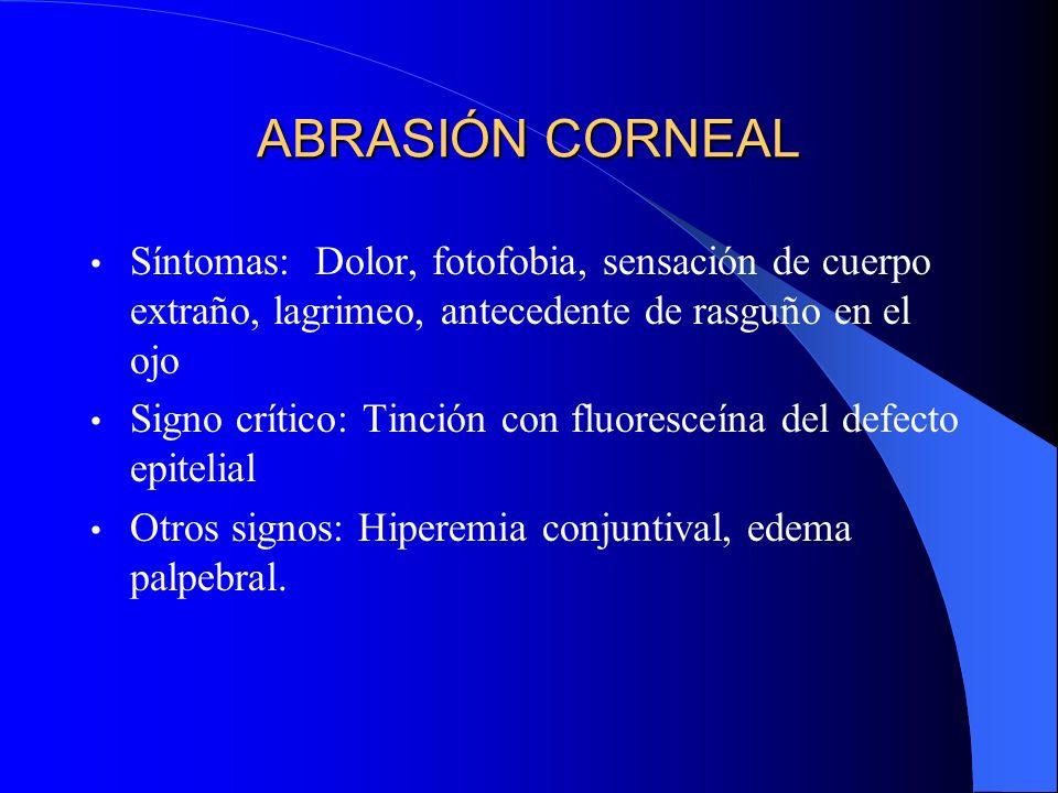 ABRASIÓN CORNEAL Síntomas: Dolor, fotofobia, sensación de cuerpo extraño, lagrimeo, antecedente de rasguño en el ojo Signo crítico: Tinción con fluore