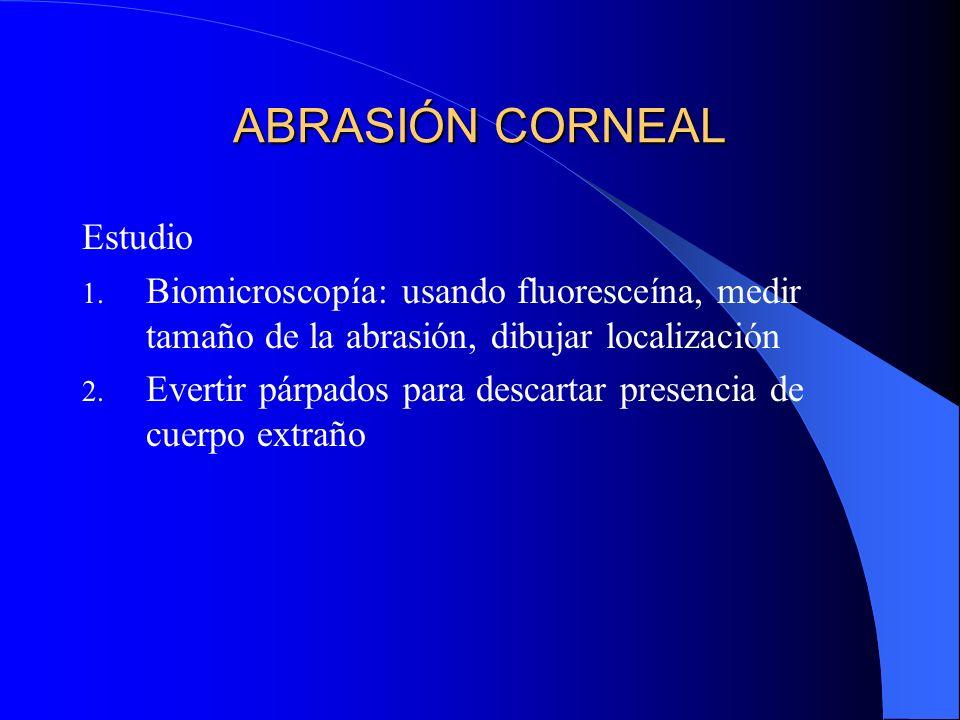 ABRASIÓN CORNEAL Estudio 1. Biomicroscopía: usando fluoresceína, medir tamaño de la abrasión, dibujar localización 2. Evertir párpados para descartar